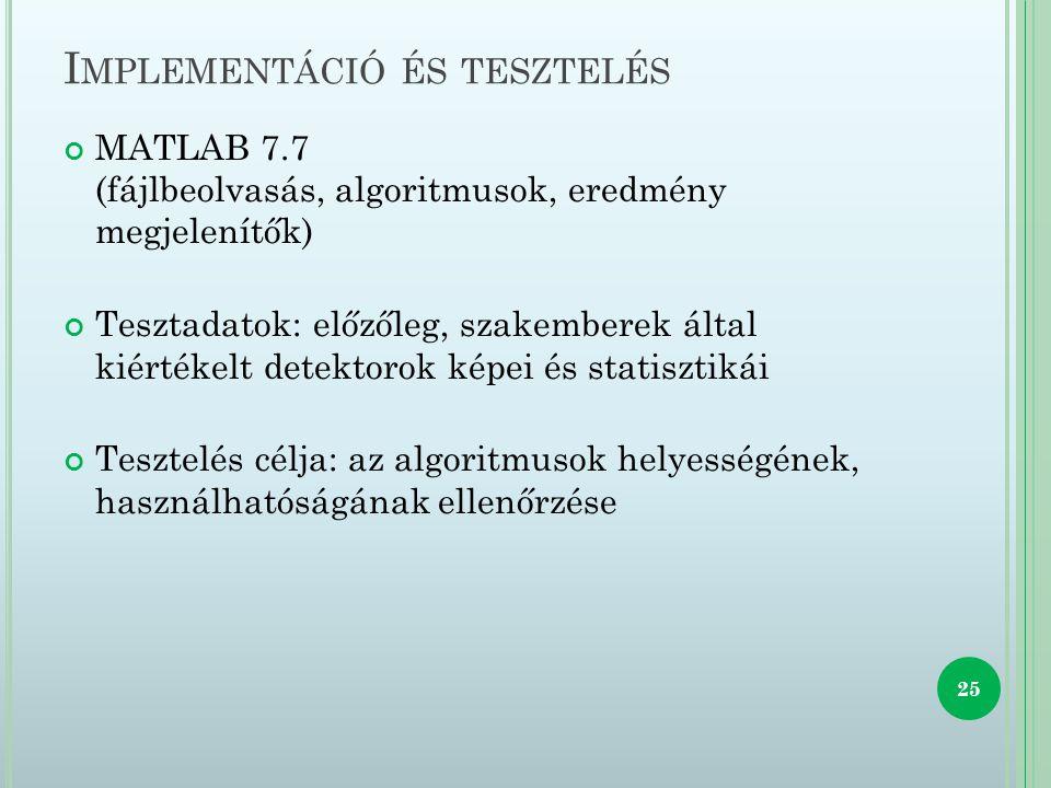 I MPLEMENTÁCIÓ ÉS TESZTELÉS MATLAB 7.7 (fájlbeolvasás, algoritmusok, eredmény megjelenítők) Tesztadatok: előzőleg, szakemberek által kiértékelt detektorok képei és statisztikái Tesztelés célja: az algoritmusok helyességének, használhatóságának ellenőrzése 25