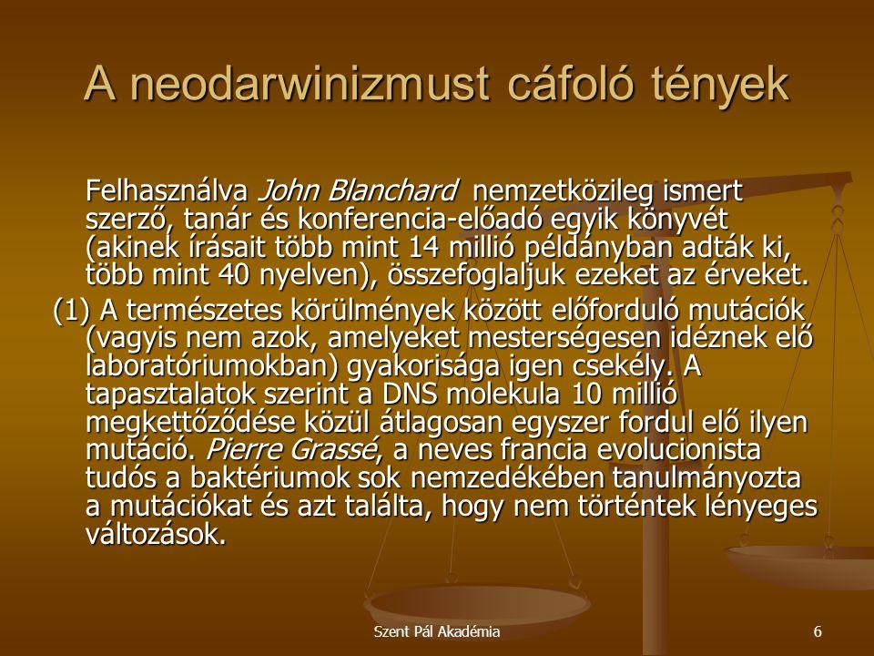 Szent Pál Akadémia7 A neodarwinizmust cáfoló tények Mivel a baktériumok mintegy négyszázezer- szer gyorsabban szaporodnak, mint az emberek, a Grassé által tapasztalt jelenségek több millió év alatt zajlanának le az emberi fajban.