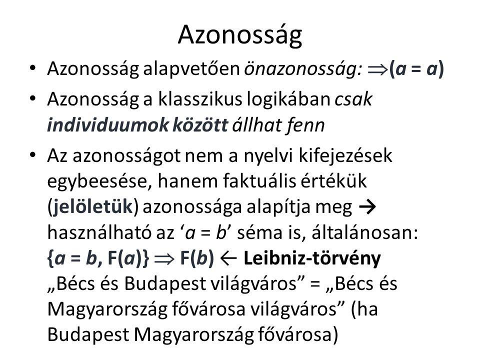 """Azonosság Azonosság alapvetően önazonosság:  (a = a) Azonosság a klasszikus logikában csak individuumok között állhat fenn Az azonosságot nem a nyelvi kifejezések egybeesése, hanem faktuális értékük (jelöletük) azonossága alapítja meg → használható az 'a = b' séma is, általánosan: {a = b, F(a)}  F(b) ← Leibniz-törvény """"Bécs és Budapest világváros = """"Bécs és Magyarország fővárosa világváros (ha Budapest Magyarország fővárosa)"""