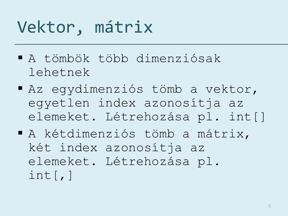 Vektor, mátrix  A tömbök több dimenziósak lehetnek  Az egydimenziós tömb a vektor, egyetlen index azonosítja az elemeket. Létrehozása pl. int[]  A