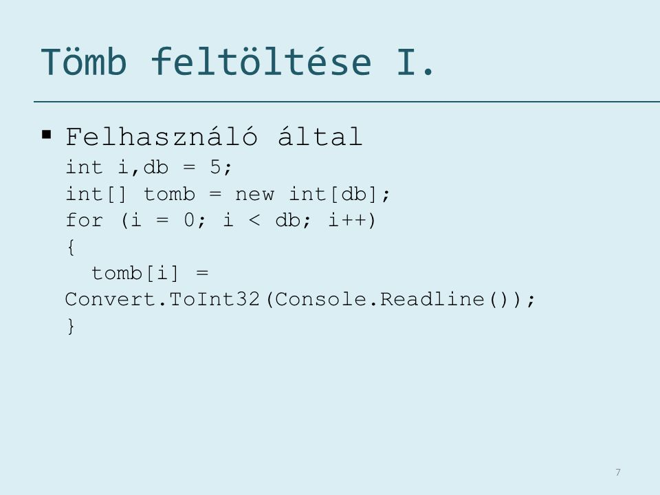 Tömb feltöltése I.  Felhasználó által int i,db = 5; int[] tomb = new int[db]; for (i = 0; i < db; i++) { tomb[i] = Convert.ToInt32(Console.Readline()