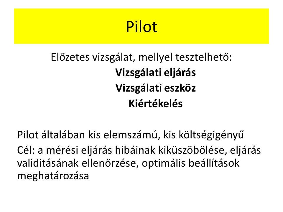 Pilot Előzetes vizsgálat, mellyel tesztelhető: Vizsgálati eljárás Vizsgálati eszköz Kiértékelés Pilot általában kis elemszámú, kis költségigényű Cél: a mérési eljárás hibáinak kiküszöbölése, eljárás validitásának ellenőrzése, optimális beállítások meghatározása