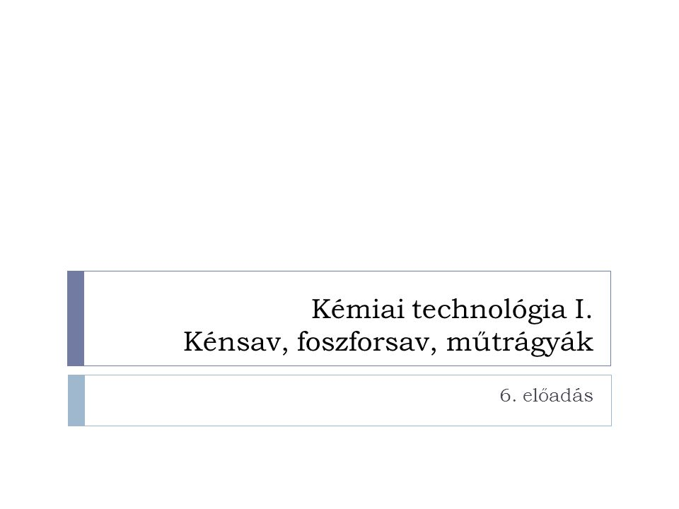 Kémiai technológia I. Kénsav, foszforsav, műtrágyák 6. előadás