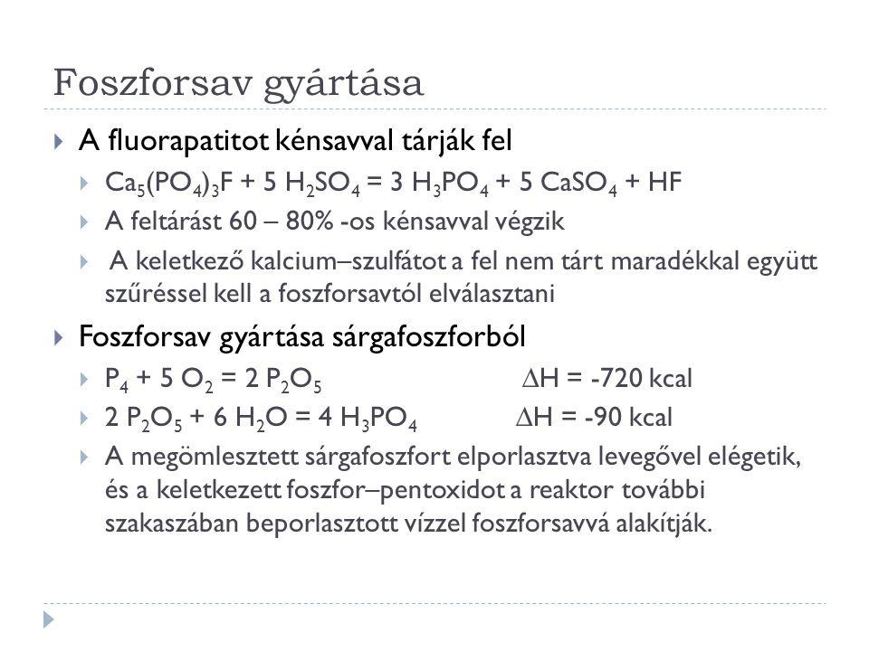 Foszforsav gyártása  A fluorapatitot kénsavval tárják fel  Ca 5 (PO 4 ) 3 F + 5 H 2 SO 4 = 3 H 3 PO 4 + 5 CaSO 4 + HF  A feltárást 60 – 80% -os kénsavval végzik  A keletkező kalcium–szulfátot a fel nem tárt maradékkal együtt szűréssel kell a foszforsavtól elválasztani  Foszforsav gyártása sárgafoszforból  P 4 + 5 O 2 = 2 P 2 O 5 ∆H = -720 kcal  2 P 2 O 5 + 6 H 2 O = 4 H 3 PO 4 ∆H = -90 kcal  A megömlesztett sárgafoszfort elporlasztva levegővel elégetik, és a keletkezett foszfor–pentoxidot a reaktor további szakaszában beporlasztott vízzel foszforsavvá alakítják.