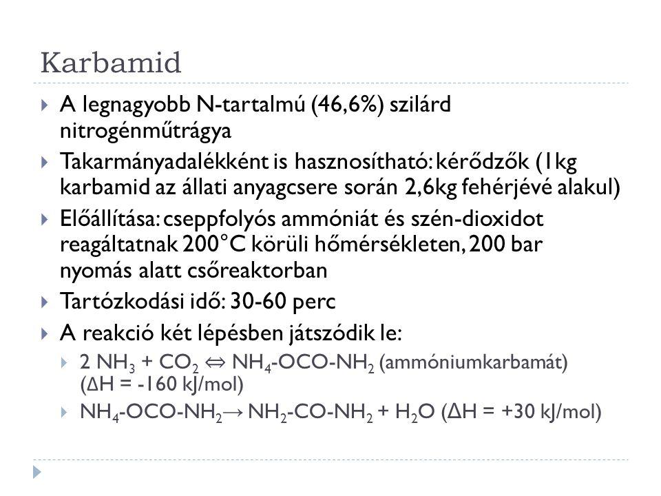 Karbamid  A legnagyobb N-tartalmú (46,6%) szilárd nitrogénműtrágya  Takarmányadalékként is hasznosítható: kérődzők (1kg karbamid az állati anyagcsere során 2,6kg fehérjévé alakul)  Előállítása: cseppfolyós ammóniát és szén-dioxidot reagáltatnak 200°C körüli hőmérsékleten, 200 bar nyomás alatt csőreaktorban  Tartózkodási idő: 30-60 perc  A reakció két lépésben játszódik le:  2 NH 3 + CO 2 ⇔ NH 4 -OCO-NH 2 (ammóniumkarbamát) ( Δ H = -160 kJ/mol)  NH 4 -OCO-NH 2 → NH 2 -CO-NH 2 + H 2 O ( Δ H = +30 kJ/mol)