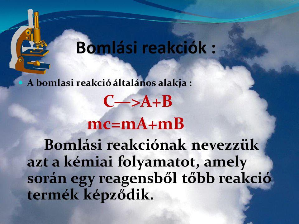 A Bomlási reakciók : A bomlasi reakció általános alakja : C—>A+B mc=mA+mB Bomlási reakciónak nevezzük azt a kémiai folyamatot, amely során egy reagensből tőbb reakció termék képződik.