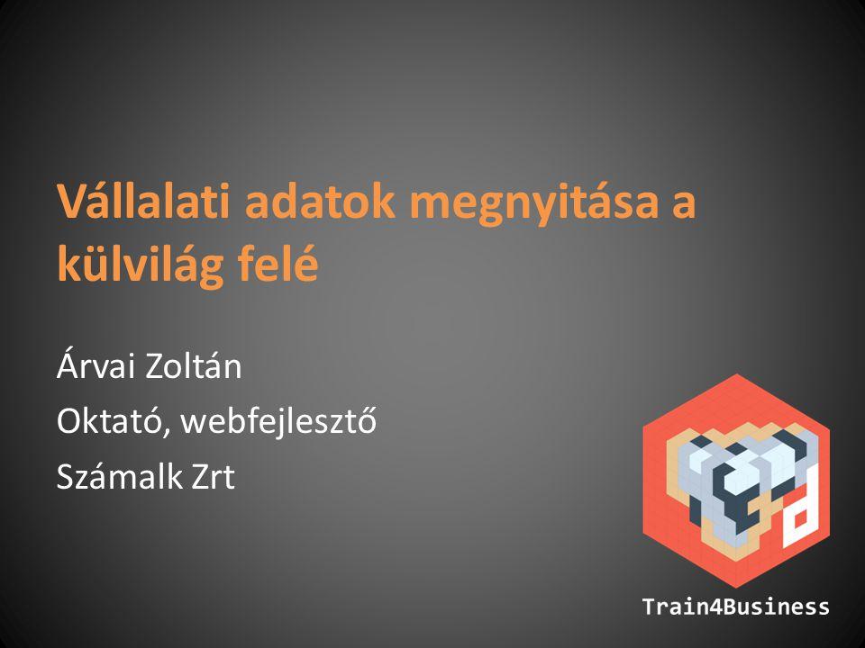 Vállalati adatok megnyitása a külvilág felé Árvai Zoltán Oktató, webfejlesztő Számalk Zrt