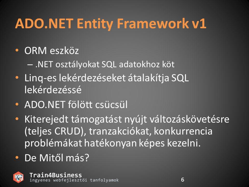 6 ADO.NET Entity Framework v1 ORM eszköz –.NET osztályokat SQL adatokhoz köt Linq-es lekérdezéseket átalakítja SQL lekérdezéssé ADO.NET fölött csücsül