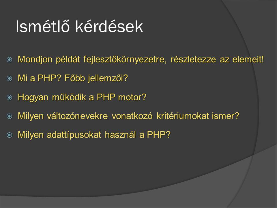 Ismétlő kérdések  Mondjon példát fejlesztőkörnyezetre, részletezze az elemeit!  Mi a PHP? Főbb jellemzői?  Hogyan működik a PHP motor?  Milyen vál