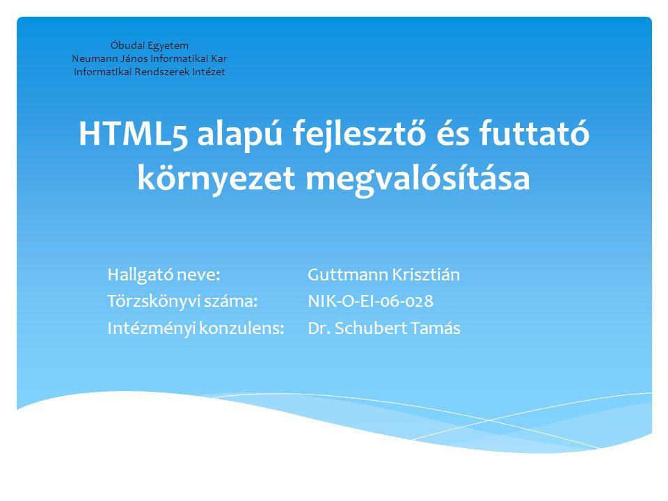 HTML5 alapú fejlesztő és futtató környezet megvalósítása Hallgató neve:Guttmann Krisztián Törzskönyvi száma:NIK-O-EI-06-028 Intézményi konzulens:Dr. S