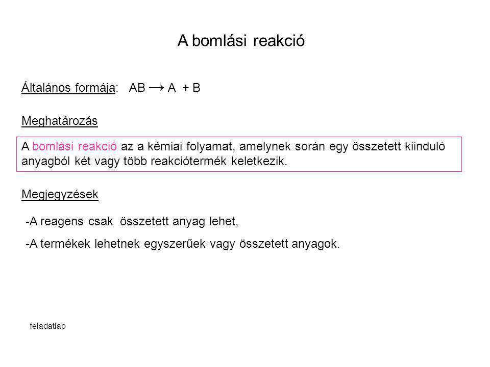 A bomlási reakció Általános formája: AB → A + B A bomlási reakció az a kémiai folyamat, amelynek során egy összetett kiinduló anyagból két vagy több r