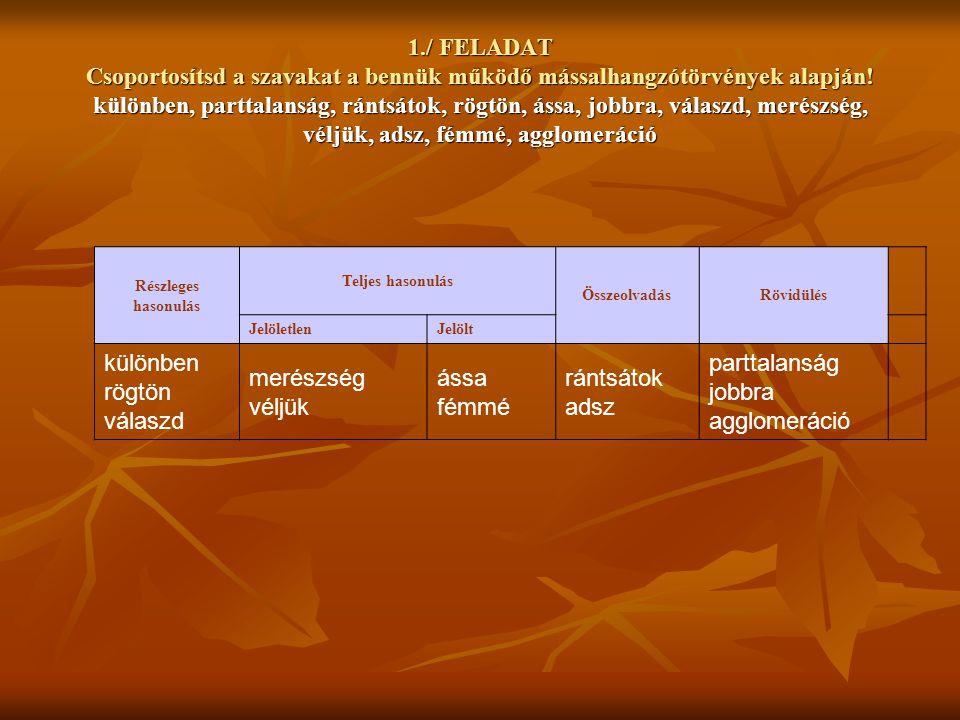 1./ FELADAT Csoportosítsd a szavakat a bennük működő mássalhangzótörvények alapján! különben, parttalanság, rántsátok, rögtön, ássa, jobbra, válaszd,