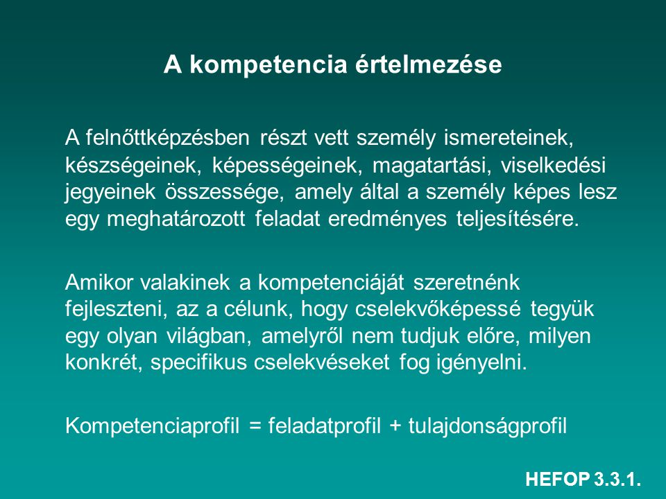 HEFOP 3.3.1. A kompetencia értelmezése A felnőttképzésben részt vett személy ismereteinek, készségeinek, képességeinek, magatartási, viselkedési jegye