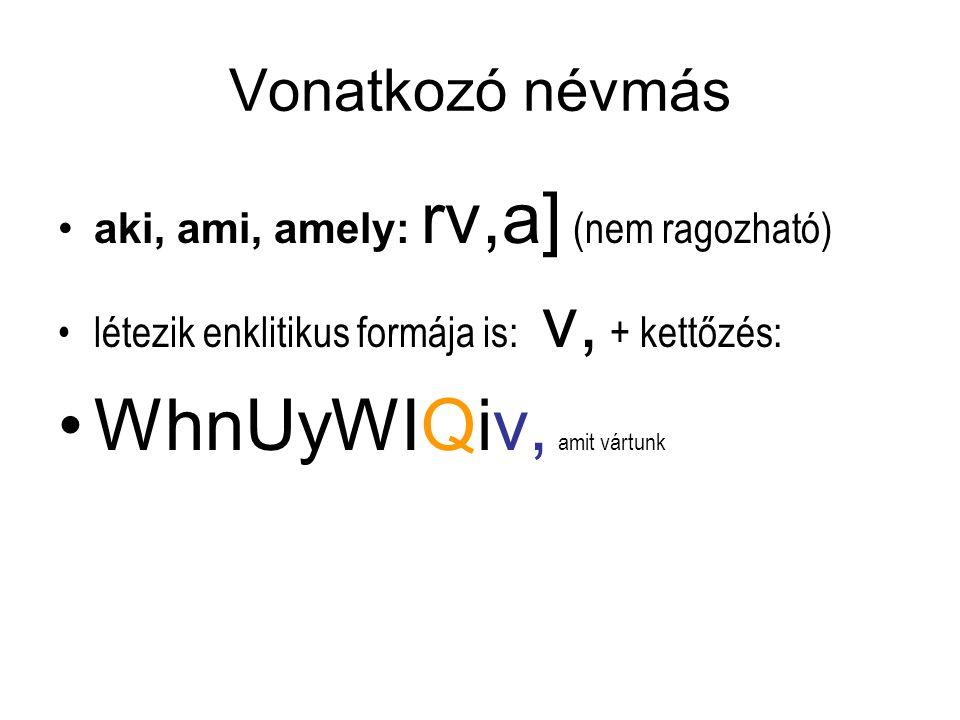 Vonatkozó névmás aki, ami, amely: rv,a] (nem ragozható) létezik enklitikus formája is: v, + kettőzés: WhnUyWIQiv, amit vártunk