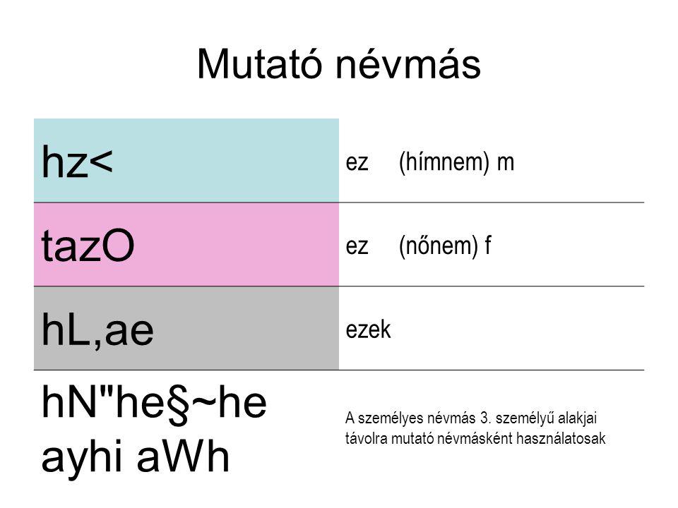 Mutató névmás hz< ez (hímnem) m tazO ez (nőnem) f hL,ae ezek hN he§~he ayhi aWh A személyes névmás 3.