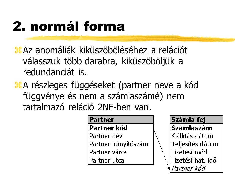 2. normál forma zAz anomáliák kiküszöböléséhez a relációt válasszuk több darabra, kiküszöböljük a redundanciát is. zA részleges függéseket (partner ne