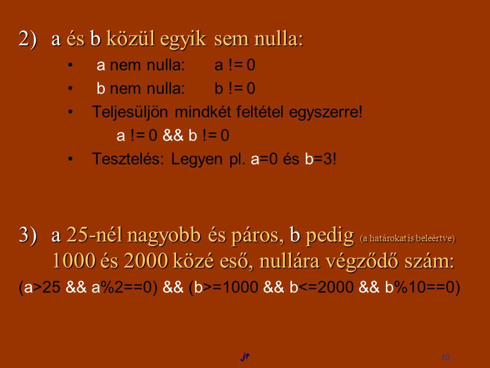 jt 10 2)a és b közül egyik sem nulla: a nem nulla:a != 0 b nem nulla:b != 0 Teljesüljön mindkét feltétel egyszerre.