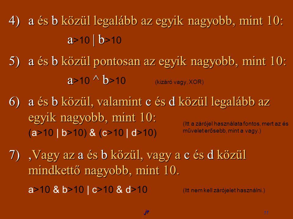 jt 11 4)a és b közül legalább az egyik nagyobb, mint 10: a >10 | || | b >10 5)a és b közül pontosan az egyik nagyobb, mint 10: a >10 ^ b >10 (kizáró vagy, XOR) 6)a és b közül, valamint c és d közül legalább az egyik nagyobb, mint 10: (a>10 | b>10) & (c>10 | d>10) 7), Vagy az a és b közül, vagy a c és d közül mindkettő nagyobb, mint 10.