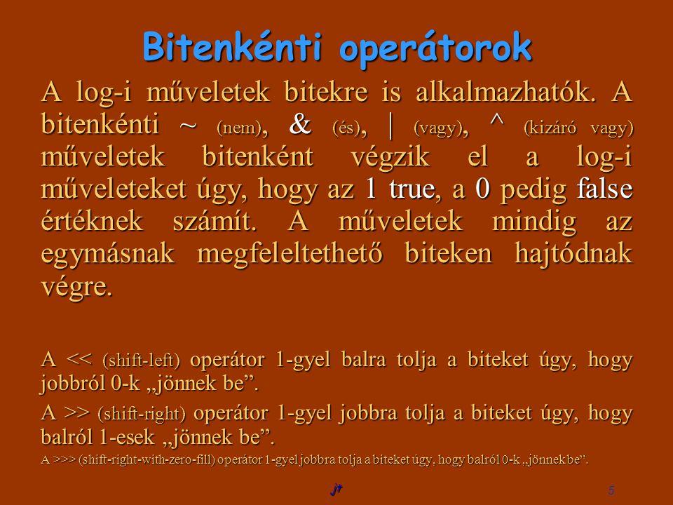 jt 6 Például: import extra.Console; public class BitMuveletek{ BitMuveletek public static void main(String args[]){ int b=124; // 01111100 System.out.println( ~b: + ~b);// 10000011 = -125 System.out.println( b 1: + (b 1));// 01111101 = 125 System.out.println( b&4: + (b&4));// 00000100 = 4 System.out.println( b^2: + (b^2));// 01111110 = 126 System.out.println(b<<1);// 11111000 = 248 System.out.println(b>>1);// 00111110 = 62 System.out.println();}}