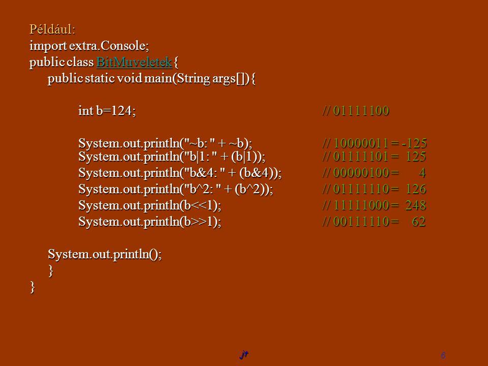 jt 6 Például: import extra.Console; public class BitMuveletek{ BitMuveletek public static void main(String args[]){ int b=124; // 01111100 System.out.println( ~b: + ~b);// 10000011 = -125 System.out.println( b|1: + (b|1));// 01111101 = 125 System.out.println( b&4: + (b&4));// 00000100 = 4 System.out.println( b^2: + (b^2));// 01111110 = 126 System.out.println(b<<1);// 11111000 = 248 System.out.println(b>>1);// 00111110 = 62 System.out.println();}}