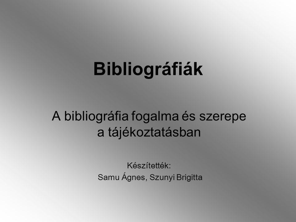 Bibliográfiák A bibliográfia fogalma és szerepe a tájékoztatásban Készítették: Samu Ágnes, Szunyi Brigitta