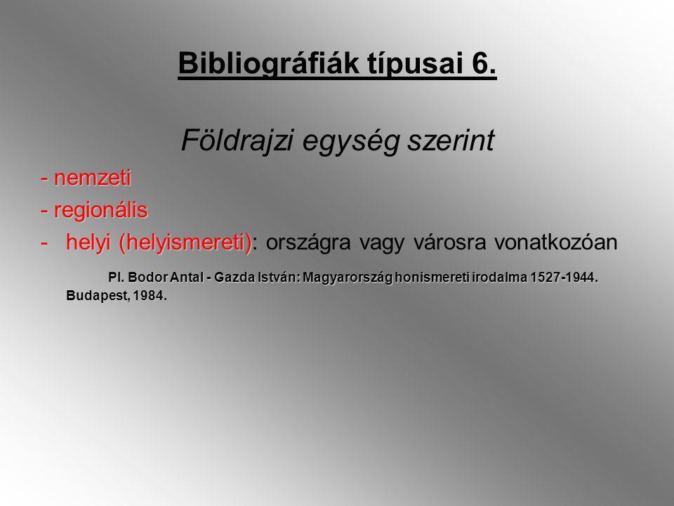 Bibliográfiák típusai 6. Földrajzi egység szerint - nemzeti - regionális -helyi (helyismereti) -helyi (helyismereti): országra vagy városra vonatkozóa