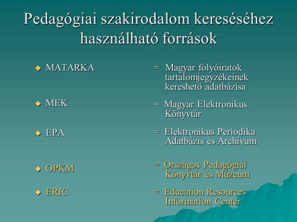 Pedagógiai szakirodalom kereséséhez használható források  MATARKA  MEK  EPA  OPKM  ERIC = Magyar folyóiratok tartalomjegyzékeinek kereshető adatb