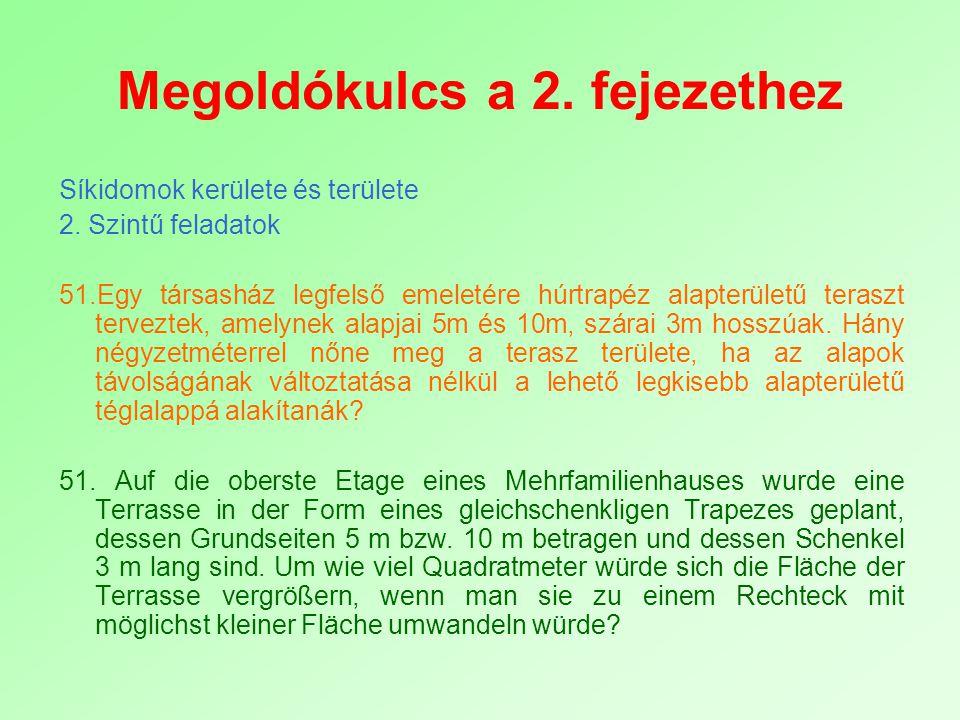 Megoldókulcs a 2. fejezethez Síkidomok kerülete és területe 2. Szintű feladatok 51.Egy társasház legfelső emeletére húrtrapéz alapterületű teraszt ter