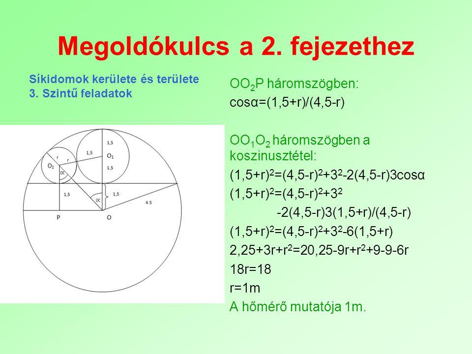 Megoldókulcs a 2. fejezethez OO 2 P háromszögben: cosα=(1,5+r)/(4,5-r) OO 1 O 2 háromszögben a koszinusztétel: (1,5+r) 2 =(4,5-r) 2 +3 2 -2(4,5-r)3cos