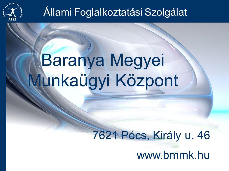 Baranya Megyei Munkaügyi Központ Állami Foglalkoztatási Szolgálat www.bmmk.hu 7621 Pécs, Király u.
