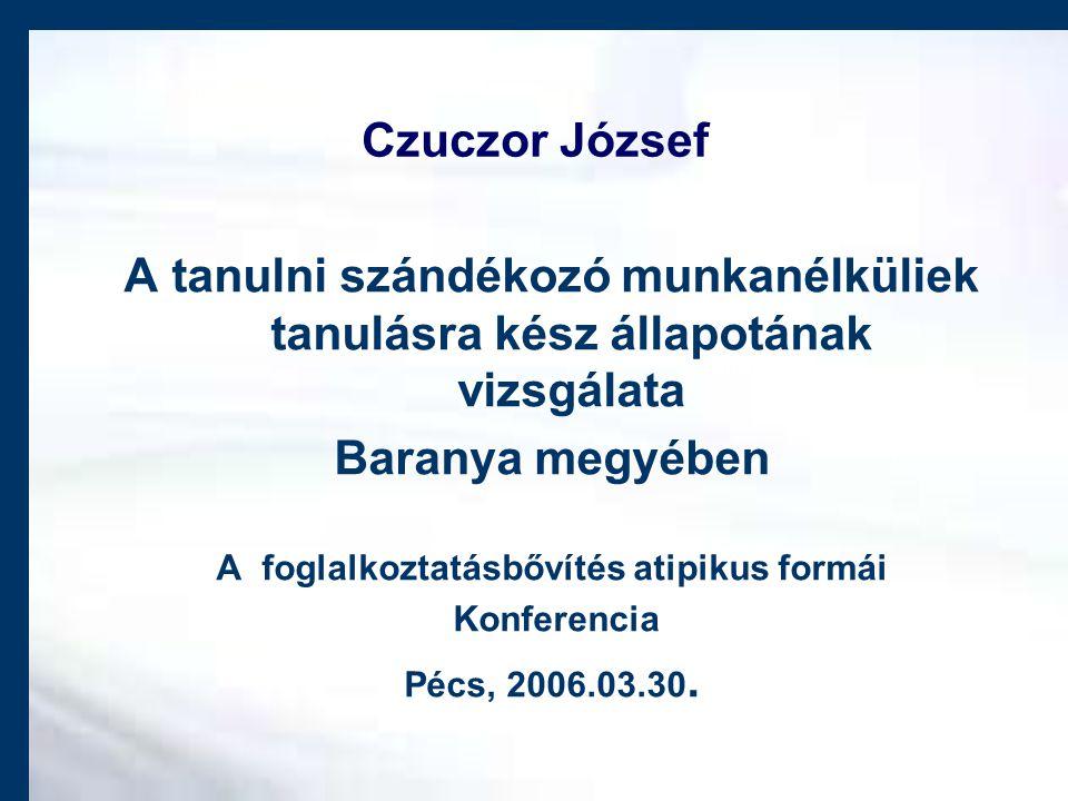 Czuczor József A tanulni szándékozó munkanélküliek tanulásra kész állapotának vizsgálata Baranya megyében A foglalkoztatásbővítés atipikus formái Konferencia Pécs, 2006.03.30.