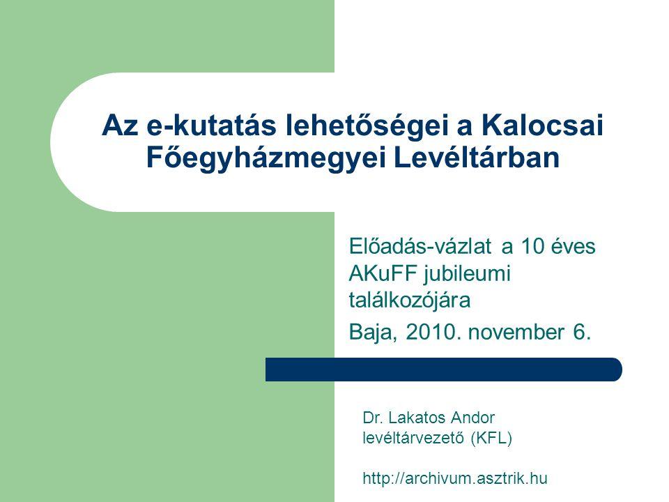 Az e-kutatás lehetőségei a Kalocsai Főegyházmegyei Levéltárban Előadás-vázlat a 10 éves AKuFF jubileumi találkozójára Baja, 2010. november 6. Dr. Laka