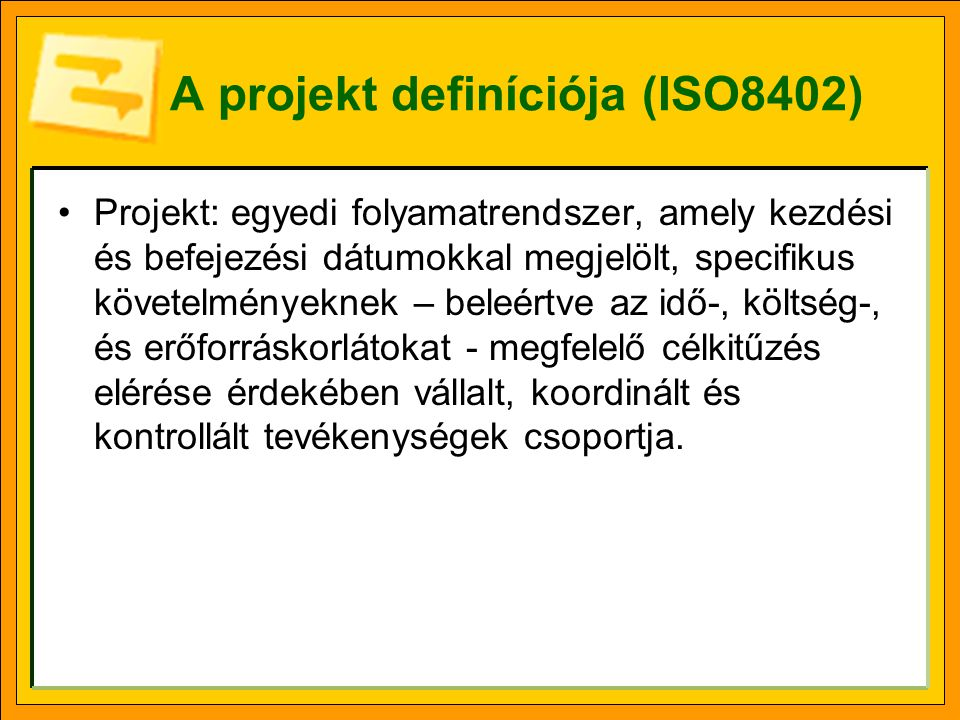 A projekt definíciója (ISO8402) Projekt: egyedi folyamatrendszer, amely kezdési és befejezési dátumokkal megjelölt, specifikus követelményeknek – beleértve az idő-, költség-, és erőforráskorlátokat - megfelelő célkitűzés elérése érdekében vállalt, koordinált és kontrollált tevékenységek csoportja.