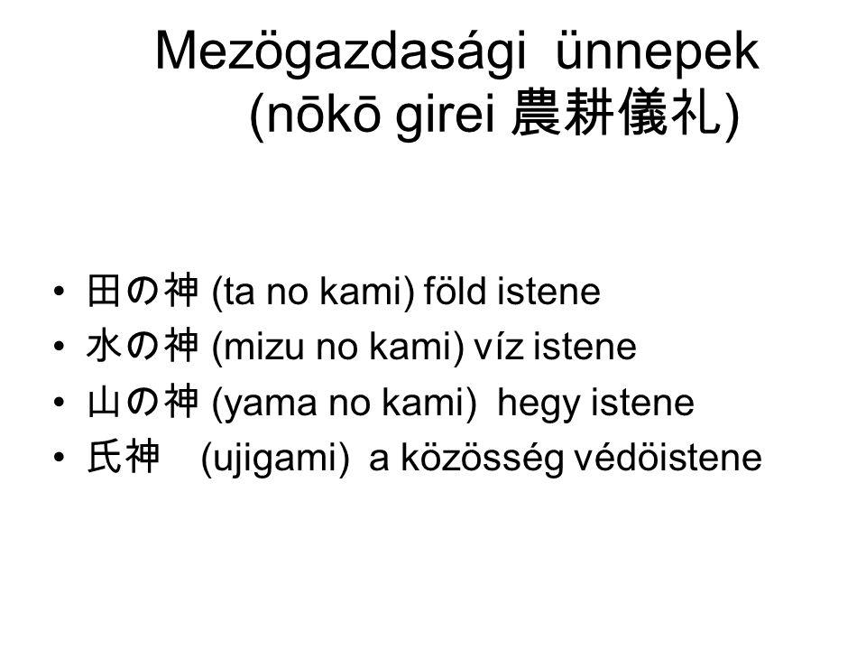 Mezögazdasági ünnepek (nōkō girei 農耕儀礼 ) 田の神 (ta no kami) föld istene 水の神 (mizu no kami) víz istene 山の神 (yama no kami) hegy istene 氏神 (ujigami) a közösség védöistene