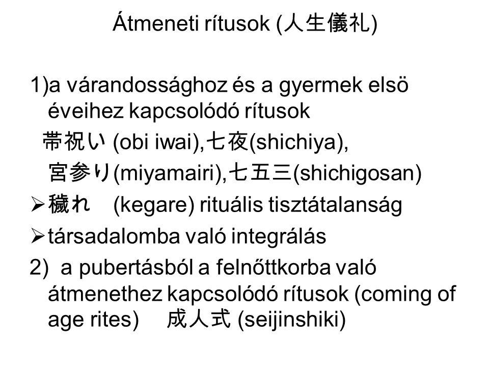 1)a várandossághoz és a gyermek elsö éveihez kapcsolódó rítusok 帯祝い (obi iwai), 七夜 (shichiya), 宮参り (miyamairi), 七五三 (shichigosan)  穢れ (kegare) rituális tisztátalanság  társadalomba való integrálás 2) a pubertásból a felnőttkorba való átmenethez kapcsolódó rítusok (coming of age rites) 成人式 (seijinshiki) Átmeneti rítusok ( 人生儀礼 )