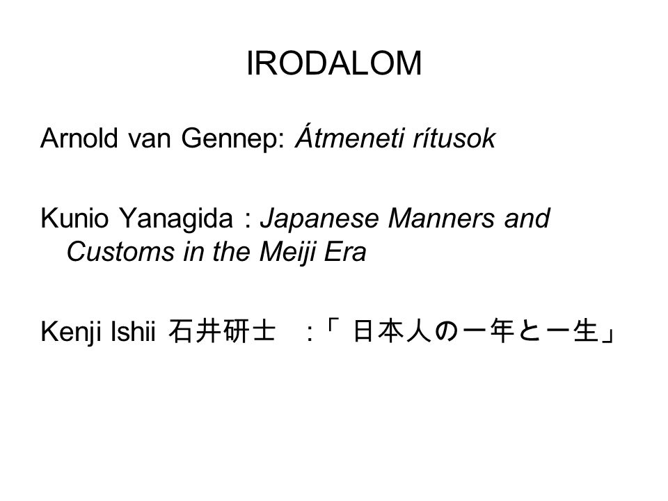 IRODALOM Arnold van Gennep: Átmeneti rítusok Kunio Yanagida : Japanese Manners and Customs in the Meiji Era Kenji Ishii 石井研士 : 「 日本人の一年と一生」