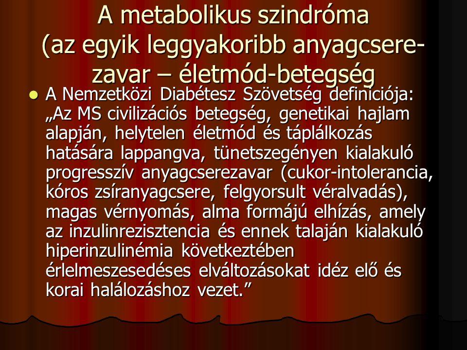 """A metabolikus szindróma (az egyik leggyakoribb anyagcsere- zavar – életmód-betegség A Nemzetközi Diabétesz Szövetség definiciója: """"Az MS civilizációs"""