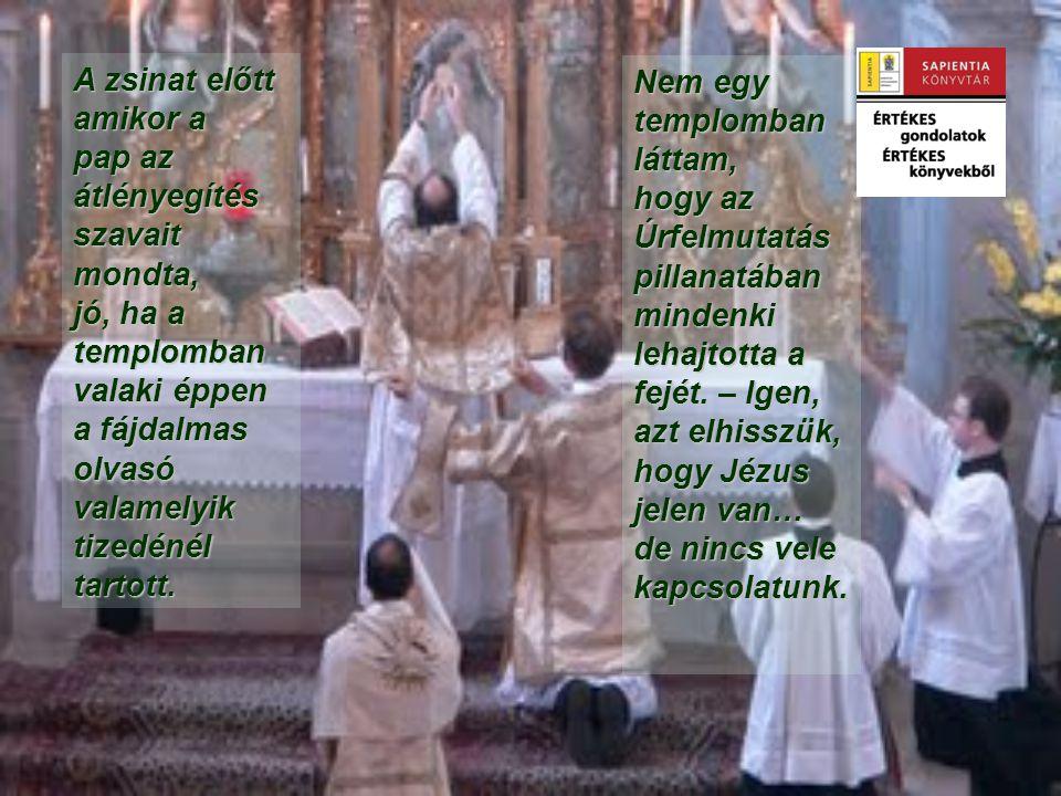 A zsinat előtt amikor a pap az átlényegítés szavait mondta, jó, ha a templomban valaki éppen a fájdalmas olvasó valamelyik tizedénél tartott.