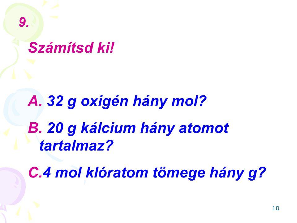 10 Számítsd ki.A. 32 g oxigén hány mol. B. 20 g kálcium hány atomot tartalmaz.