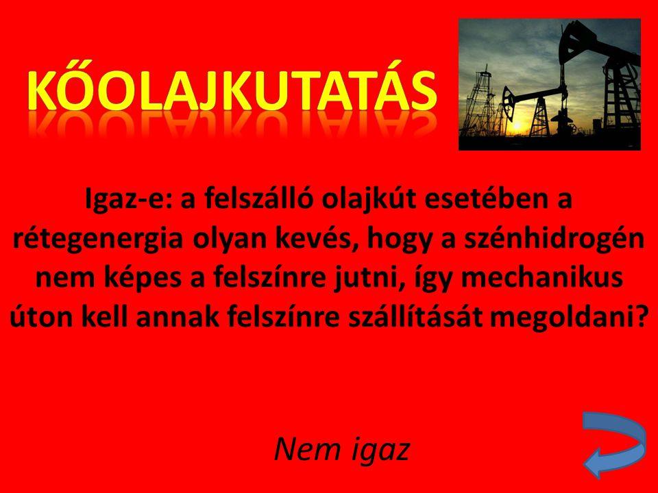 Igaz-e: a felszálló olajkút esetében a rétegenergia olyan kevés, hogy a szénhidrogén nem képes a felszínre jutni, így mechanikus úton kell annak felsz