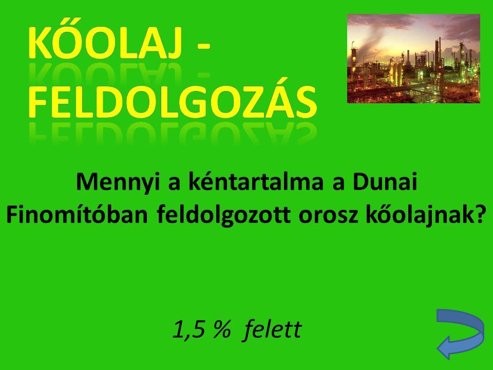 Mennyi a kéntartalma a Dunai Finomítóban feldolgozott orosz kőolajnak? 1,5 % felett