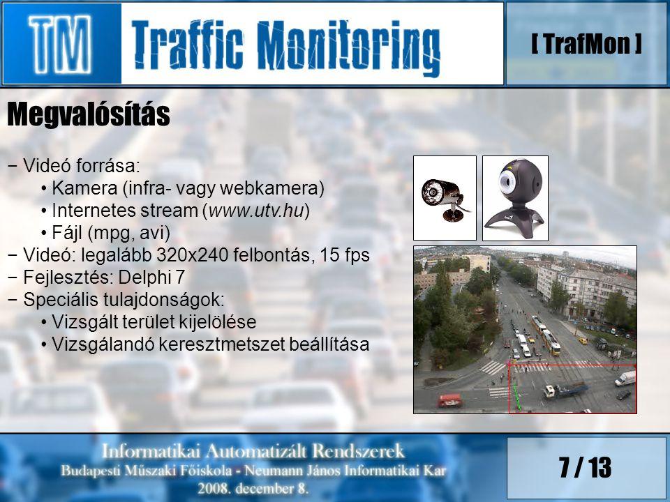 7 / 13 − Videó forrása: Kamera (infra- vagy webkamera) Internetes stream (www.utv.hu) Fájl (mpg, avi) − Videó: legalább 320x240 felbontás, 15 fps − Fejlesztés: Delphi 7 − Speciális tulajdonságok: Vizsgált terület kijelölése Vizsgálandó keresztmetszet beállítása [ TrafMon ] Megvalósítás