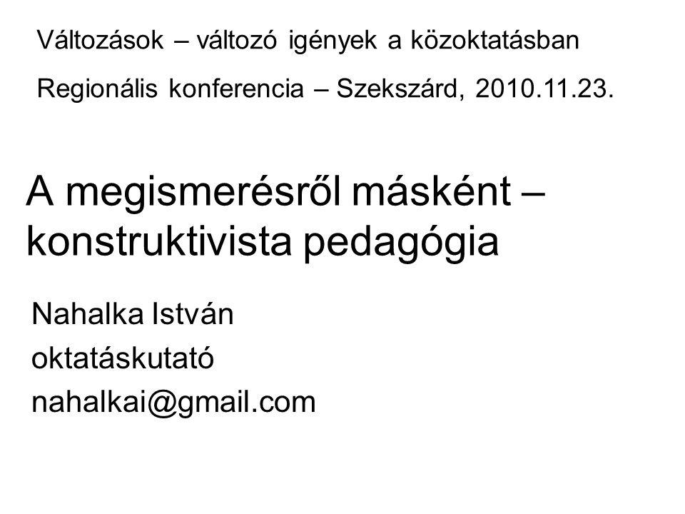 A megismerésről másként – konstruktivista pedagógia Nahalka István oktatáskutató nahalkai@gmail.com Változások – változó igények a közoktatásban Regio