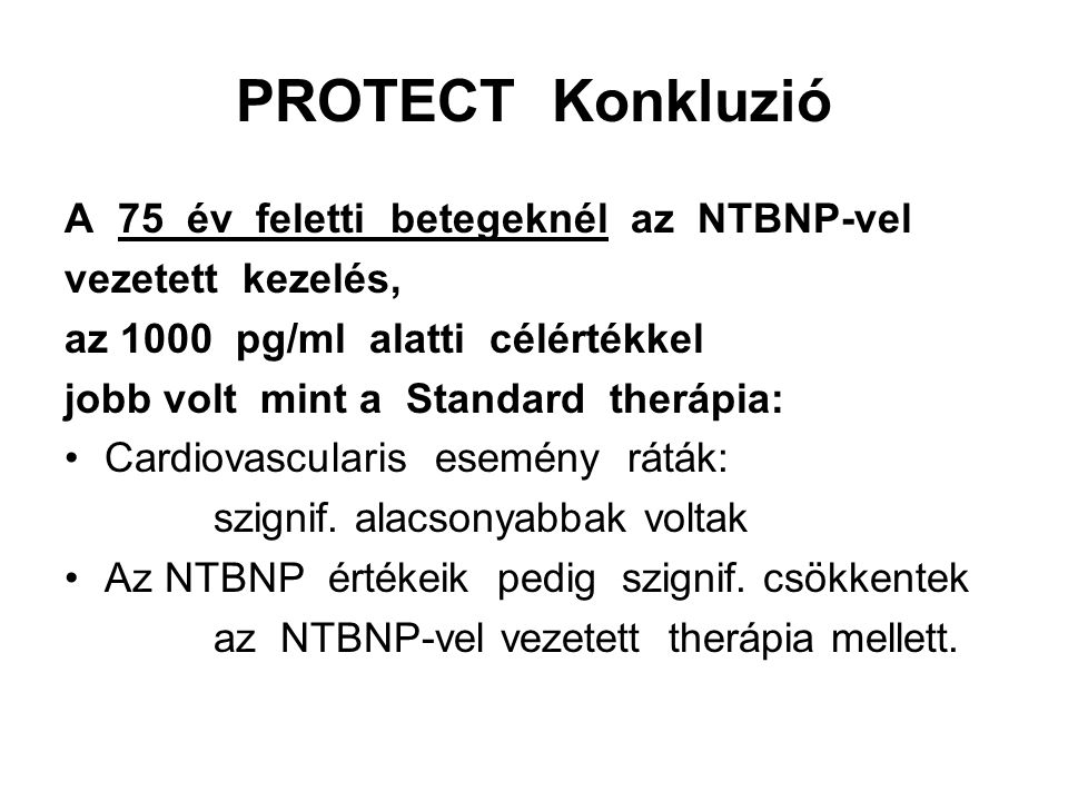 PROTECT Konkluzió A 75 év feletti betegeknél az NTBNP-vel vezetett kezelés, az 1000 pg/ml alatti célértékkel jobb volt mint a Standard therápia: Cardiovascularis esemény ráták: szignif.