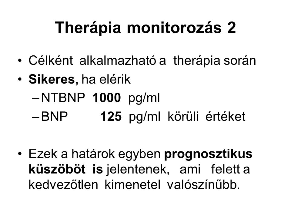 Therápia monitorozás 2 Célként alkalmazható a therápia során Sikeres, ha elérik –NTBNP 1000 pg/ml –BNP 125 pg/ml körüli értéket Ezek a határok egyben prognosztikus küszöböt is jelentenek, ami felett a kedvezőtlen kimenetel valószínűbb.