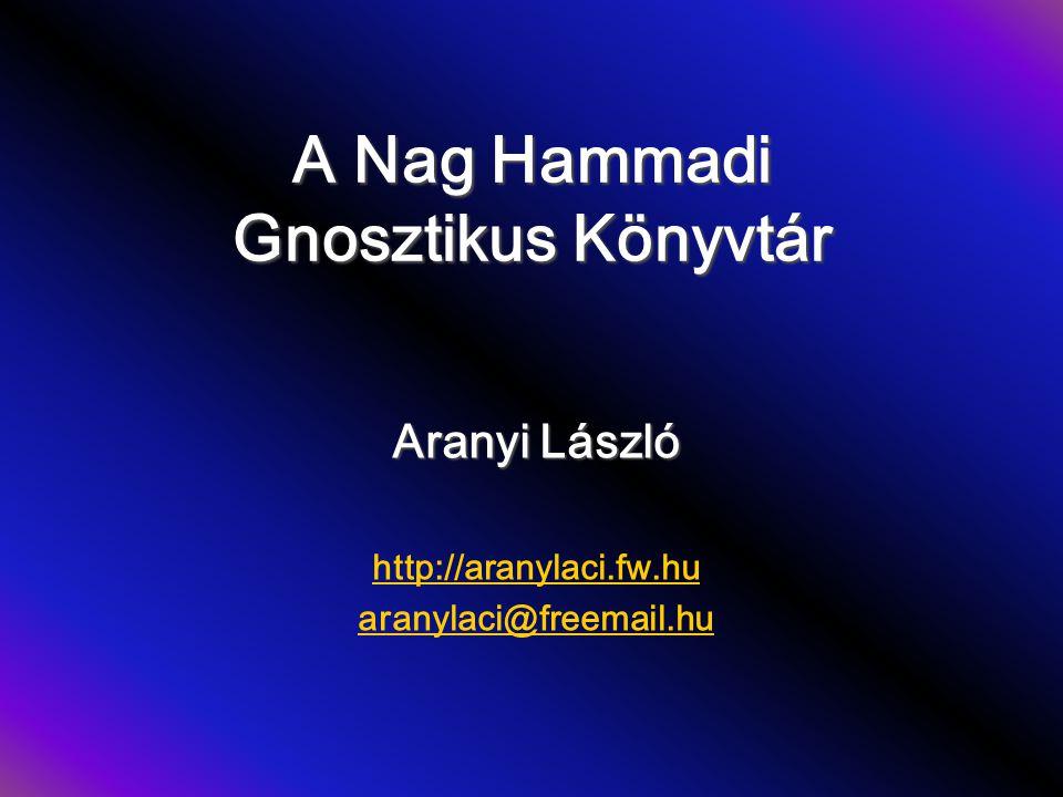 A Nag Hammadi Gnosztikus Könyvtár Aranyi László http://aranylaci.fw.hu aranylaci@freemail.hu