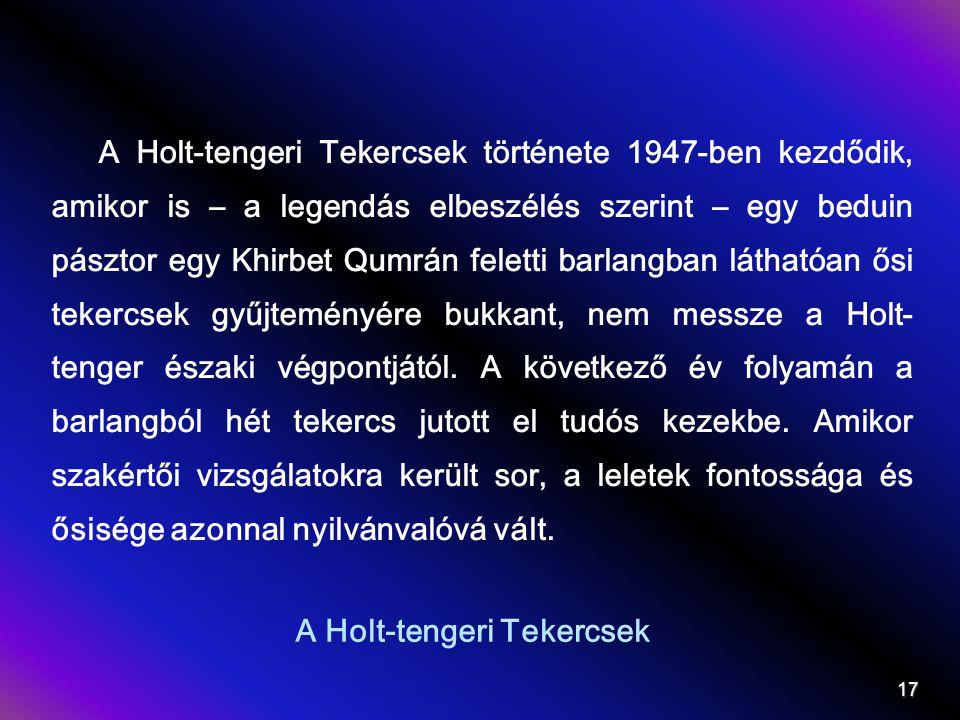 A Holt-tengeri Tekercsek A Holt-tengeri Tekercsek története 1947-ben kezdődik, amikor is – a legendás elbeszélés szerint – egy beduin pásztor egy Khirbet Qumrán feletti barlangban láthatóan ősi tekercsek gyűjteményére bukkant, nem messze a Holt- tenger északi végpontjától.