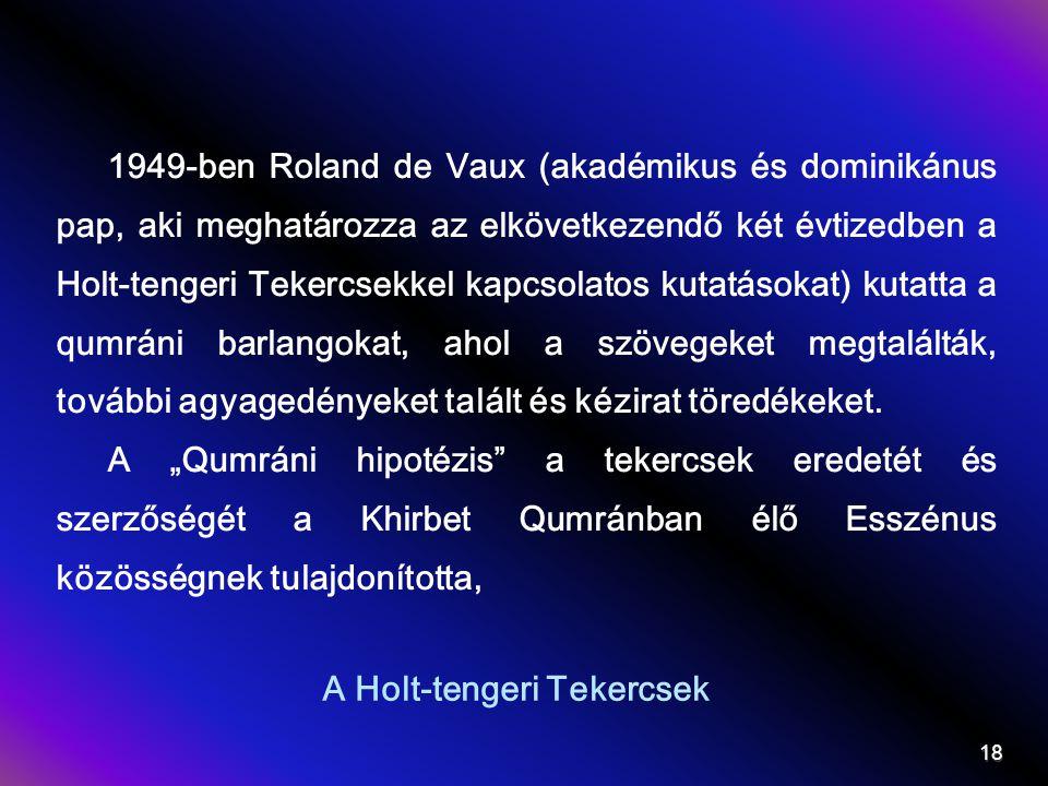 A Holt-tengeri Tekercsek 1949-ben Roland de Vaux (akadémikus és dominikánus pap, aki meghatározza az elkövetkezendő két évtizedben a Holt-tengeri Tekercsekkel kapcsolatos kutatásokat) kutatta a qumráni barlangokat, ahol a szövegeket megtalálták, további agyagedényeket talált és kézirat töredékeket.