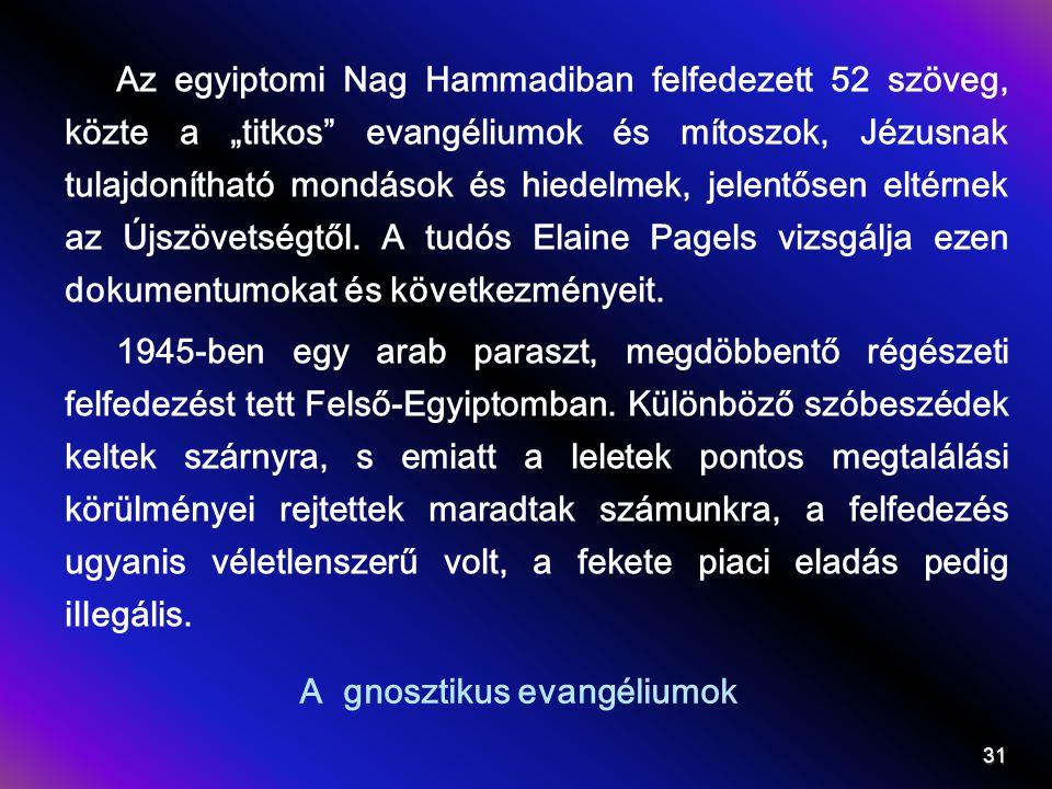 """A gnosztikus evangéliumok Az egyiptomi Nag Hammadiban felfedezett 52 szöveg, közte a """"titkos evangéliumok és mítoszok, Jézusnak tulajdonítható mondások és hiedelmek, jelentősen eltérnek az Újszövetségtől."""