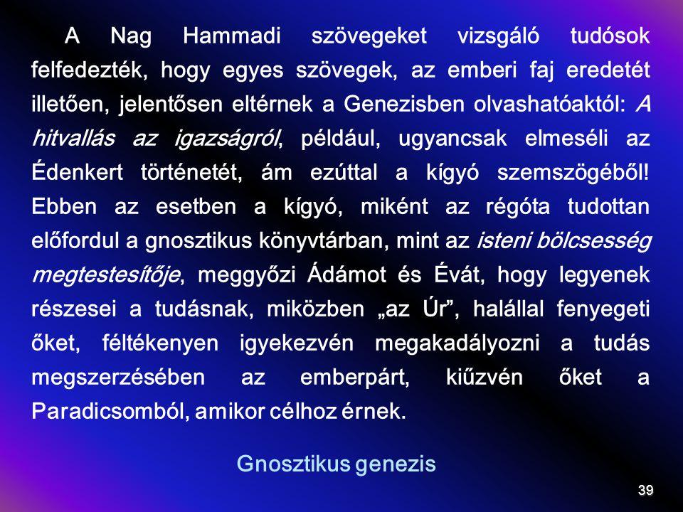 Gnosztikus genezis A Nag Hammadi szövegeket vizsgáló tudósok felfedezték, hogy egyes szövegek, az emberi faj eredetét illetően, jelentősen eltérnek a Genezisben olvashatóaktól: A hitvallás az igazságról, például, ugyancsak elmeséli az Édenkert történetét, ám ezúttal a kígyó szemszögéből.